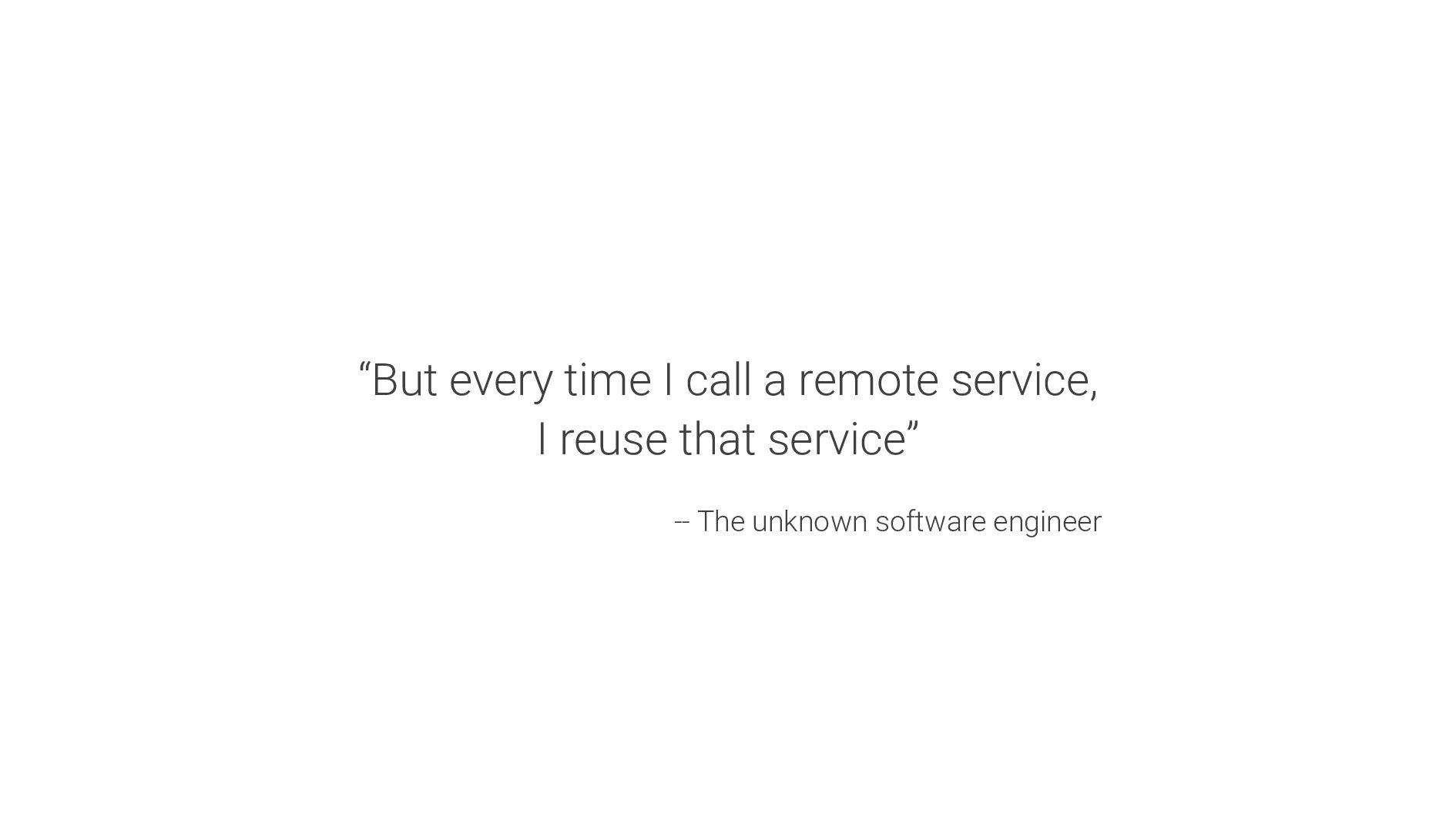 """But every time I call a remote service, I reus..."