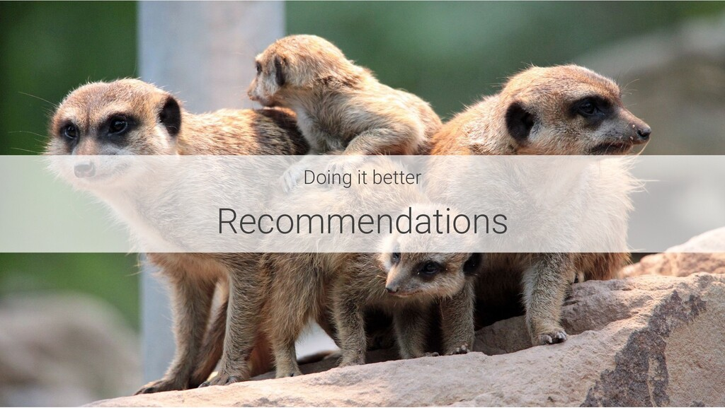 Doing it better Recommendations