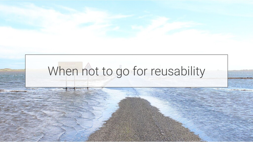 When not to go for reusability
