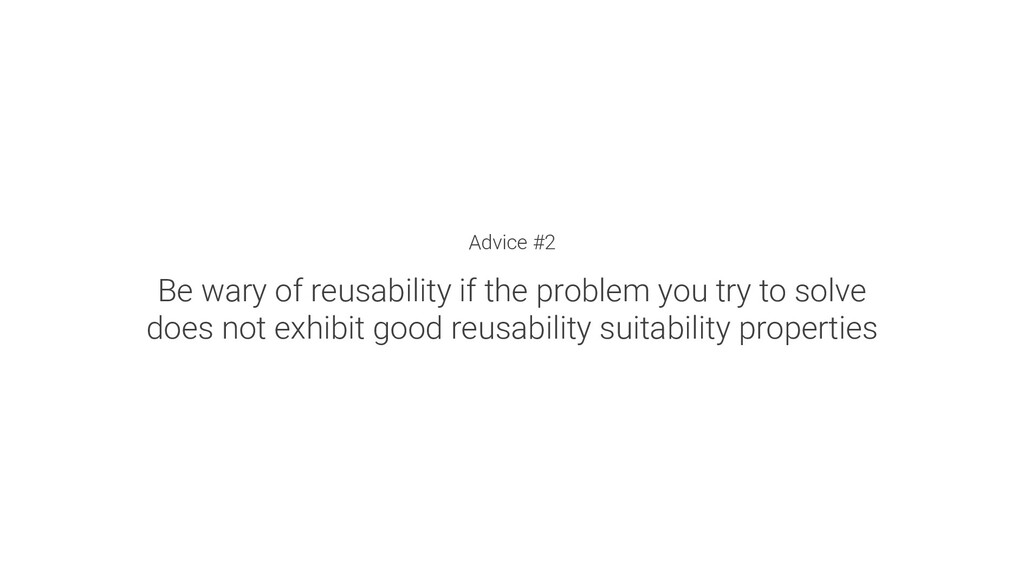 Advice #2 Be wary of reusability if the problem...