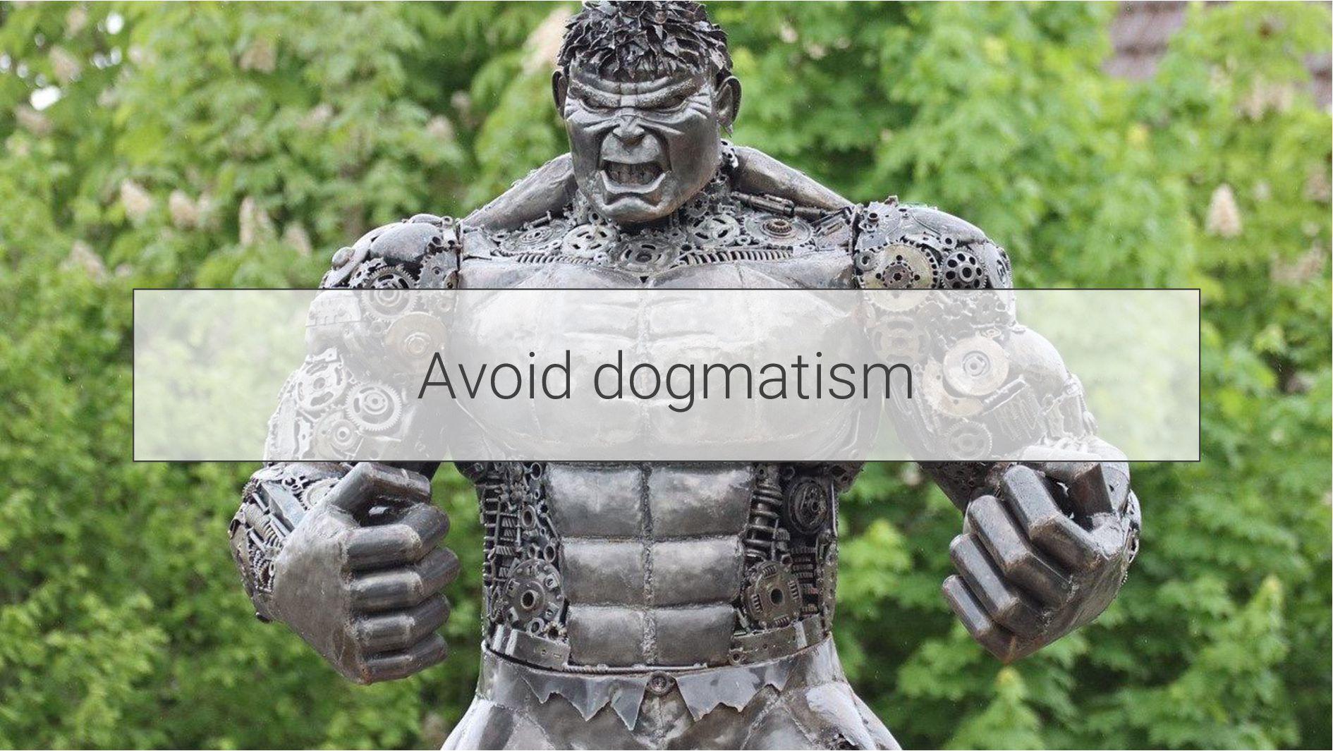 Avoid dogmatism
