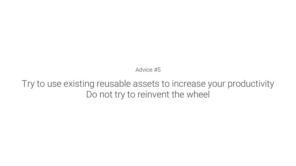 Advice #5 Try to use existing reusable assets t...