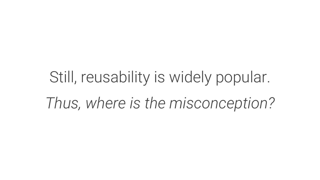 Still, reusability is widely popular. Thus, whe...