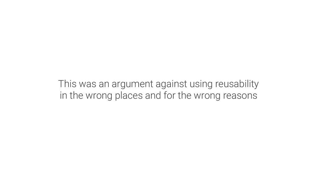 This was an argument against using reusability ...