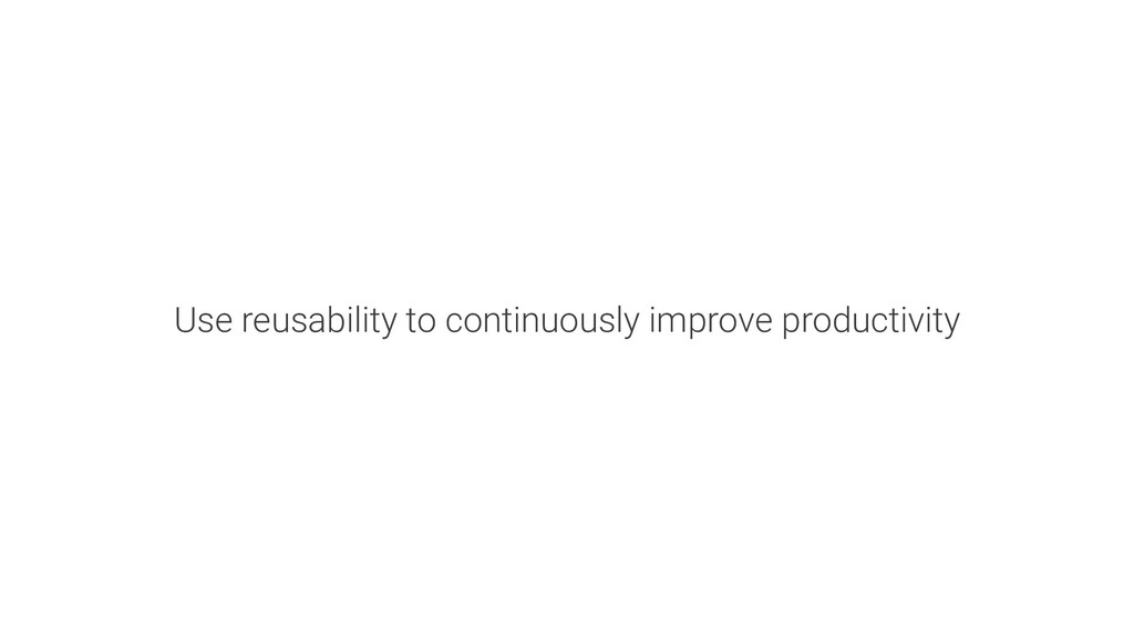 Use reusability to continuously improve product...