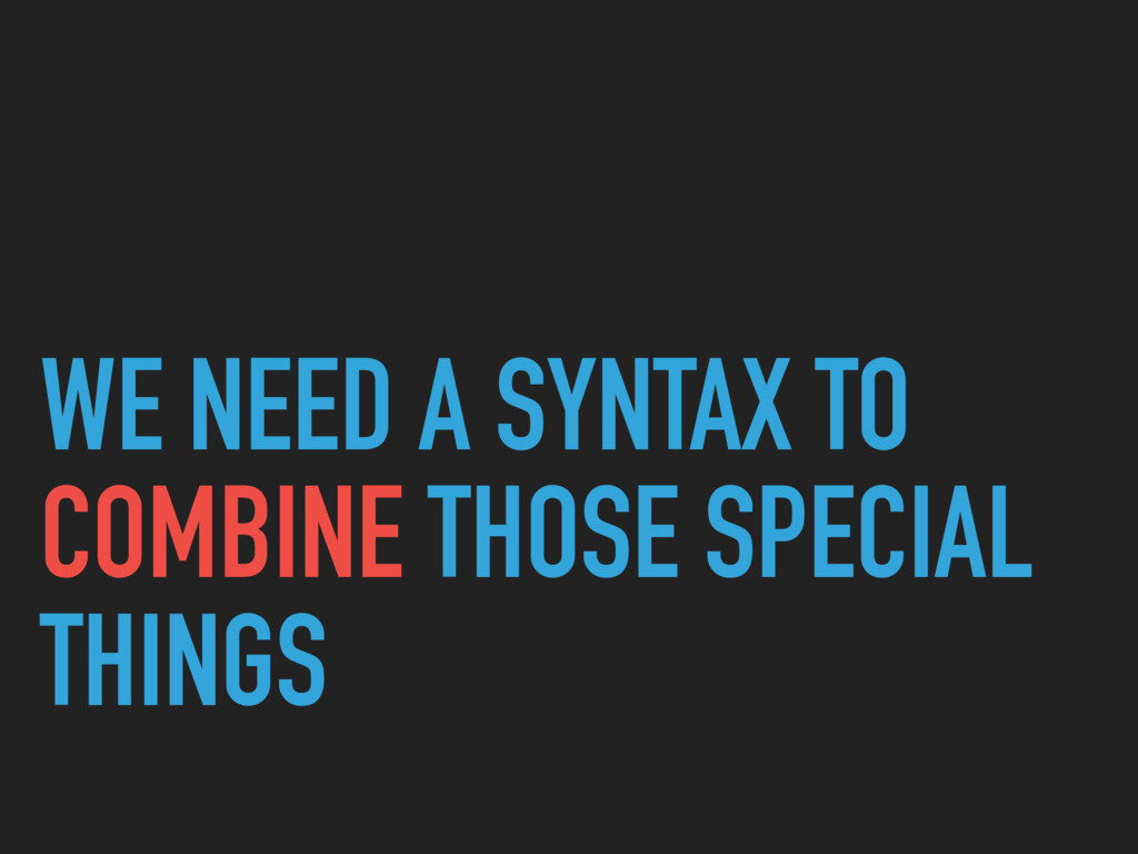 WE NEED A SYNTAX TO COMBINE THOSE SPECIAL THINGS