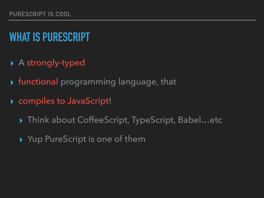 PURESCRIPT IS COOL WHAT IS PURESCRIPT ▸ A stron...