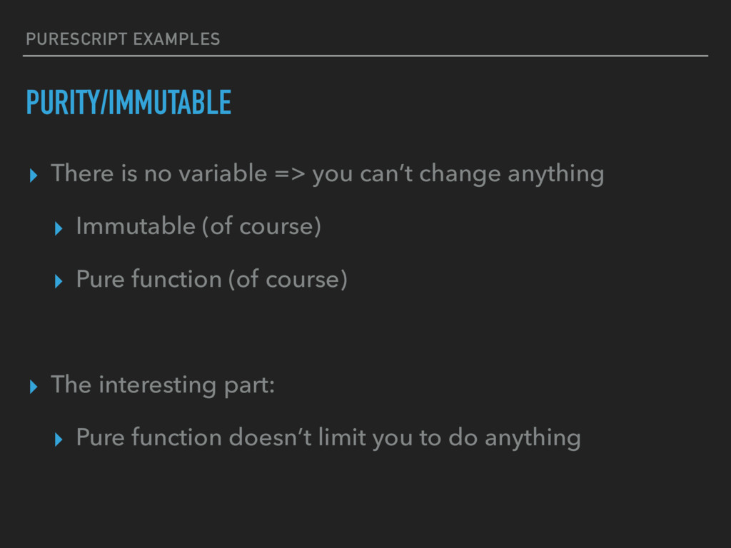 PURESCRIPT EXAMPLES PURITY/IMMUTABLE ▸ There is...