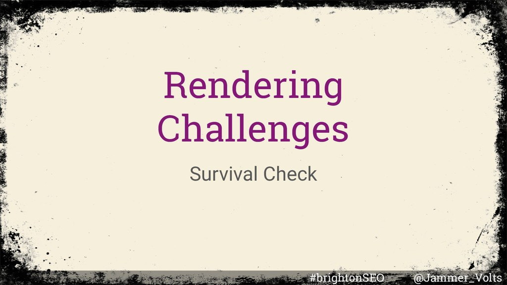 Rendering Challenges Survival Check #brightonSE...