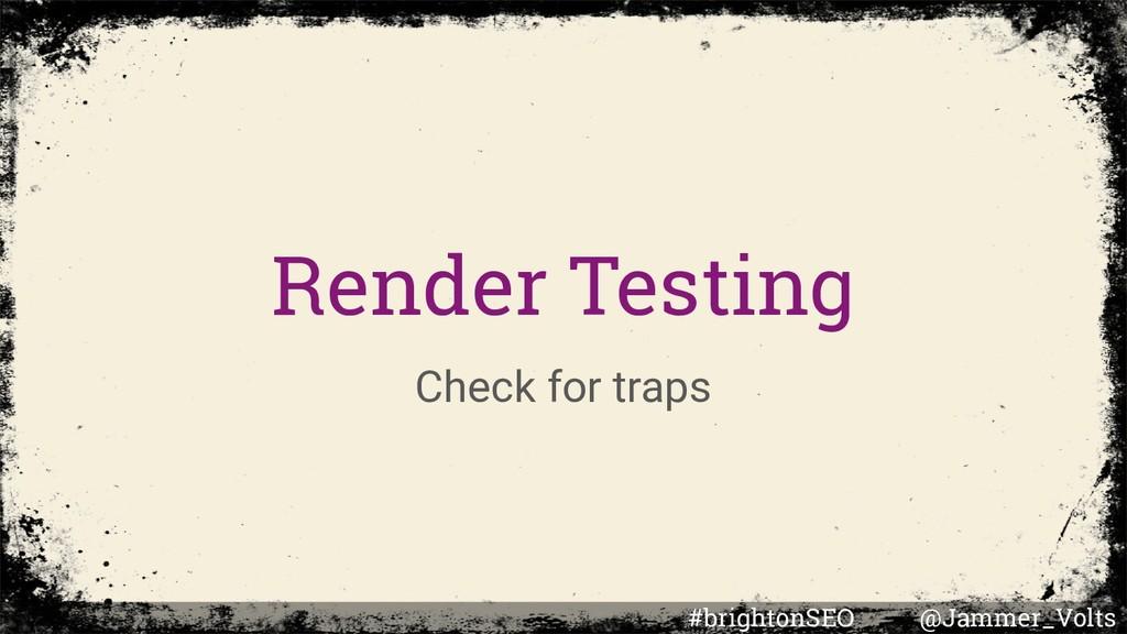 Render Testing Check for traps #brightonSEO @Ja...