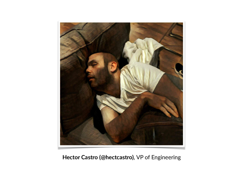Hector Castro (@hectcastro), VP of Engineering
