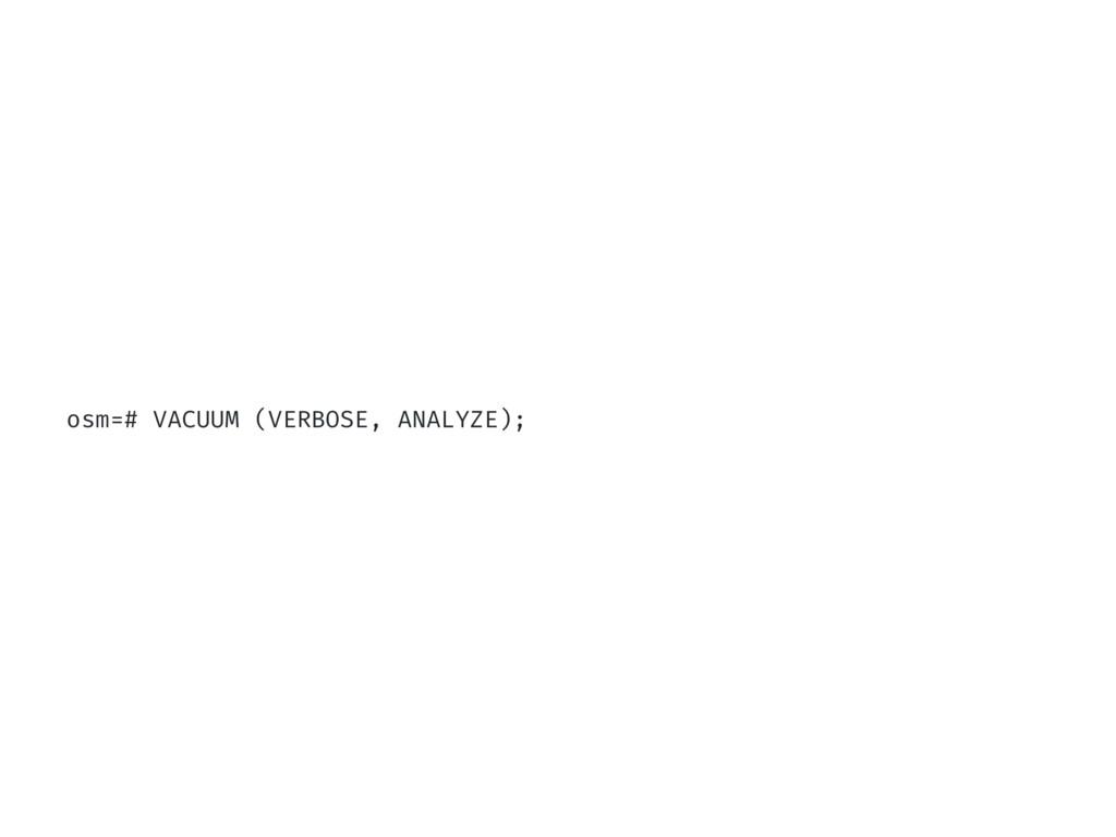 osm=# VACUUM (VERBOSE, ANALYZE);