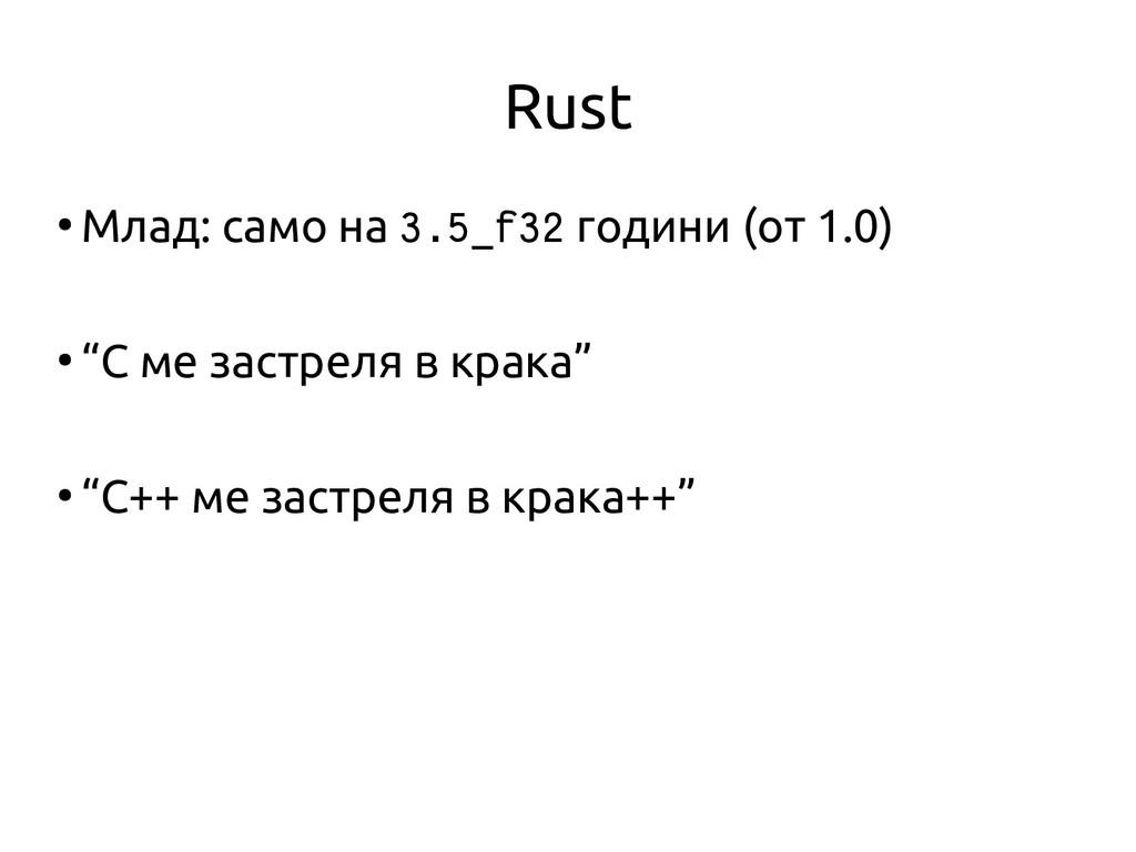 Rust ● Млад: само на 3.5_f32 години (от 1.0) ● ...