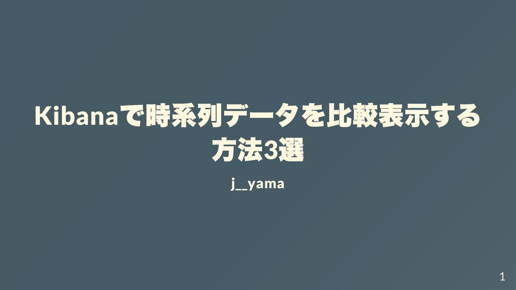 Kibana で時系列データを⽐較表⽰する ⽅法 3 選 j__yama 1