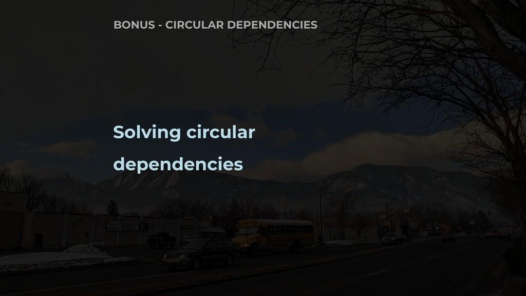 Solving circular dependencies BONUS - CIRCULAR ...