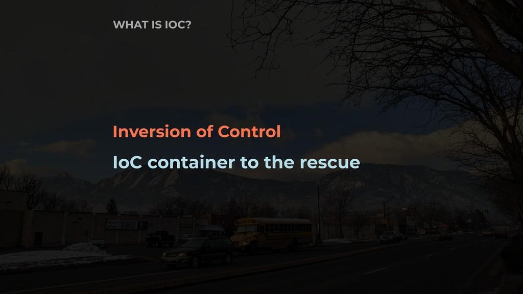 Inversion of Control IoC container to the rescu...