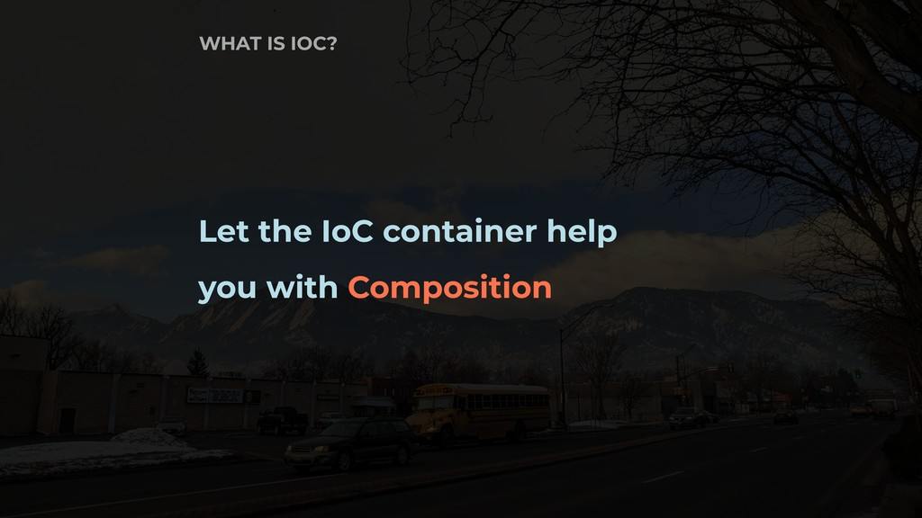 Let the IoC container help you with Composition...