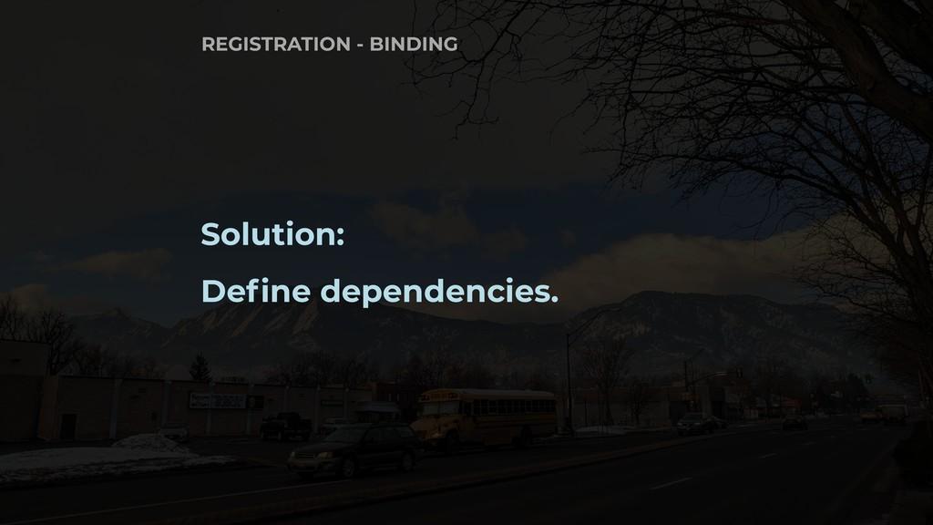 Solution: Define dependencies. REGISTRATION - B...