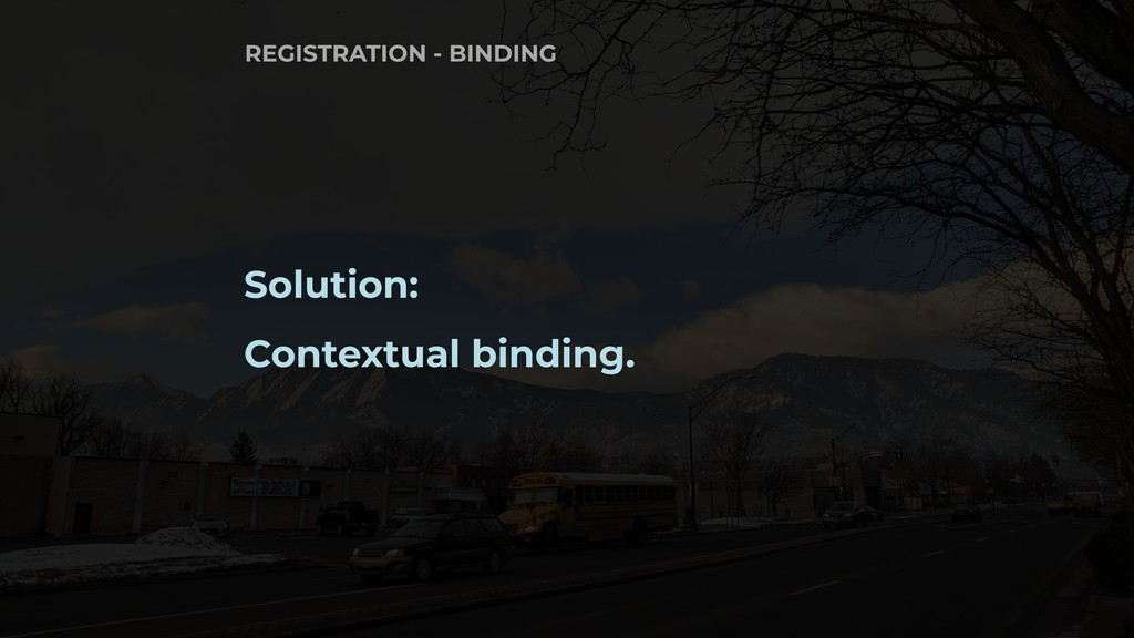 Solution: Contextual binding. REGISTRATION - BI...