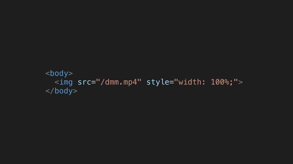 """<body> <img src=""""/dmm.mp4"""" style=""""width: 100%;""""..."""