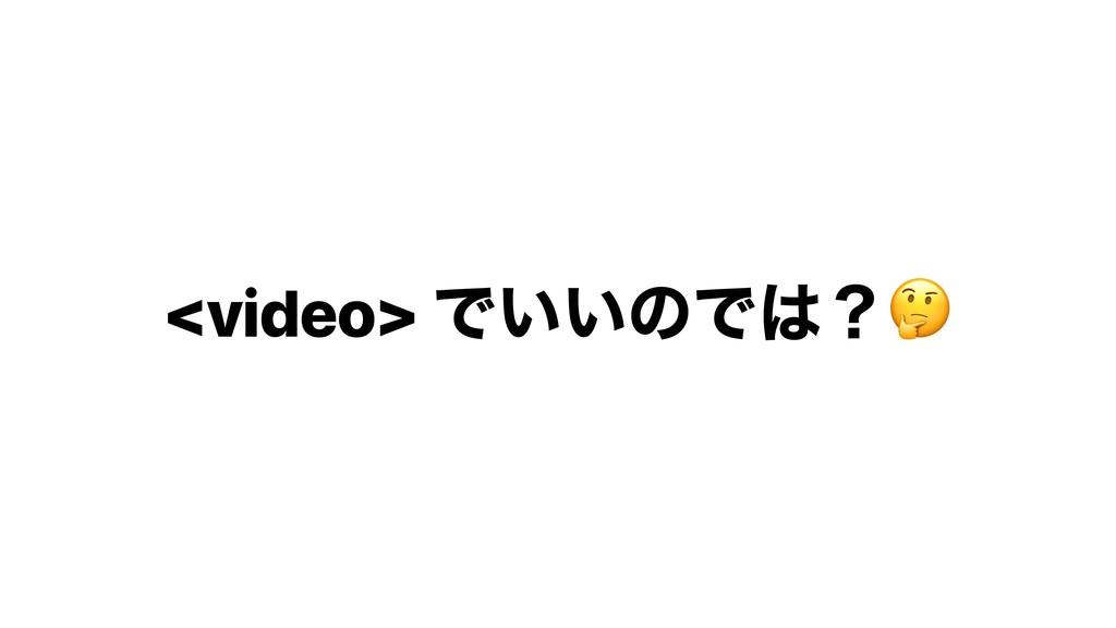 <video> Ͱ͍͍ͷͰʁ