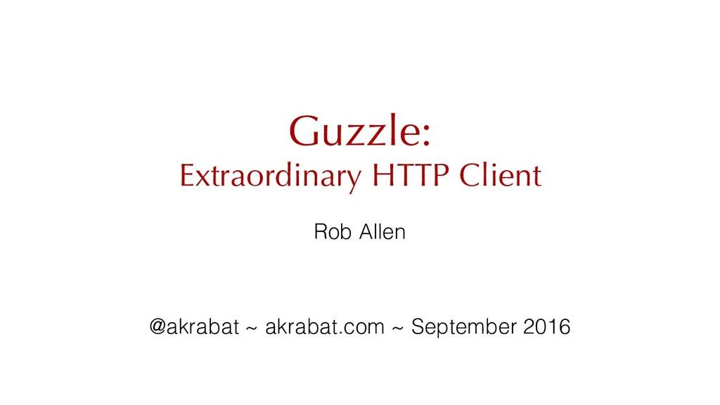 Guzzle: Extraordinary HTTP Client Rob Allen @ak...