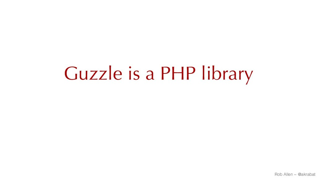 Guzzle is a PHP library Rob Allen ~ @akrabat