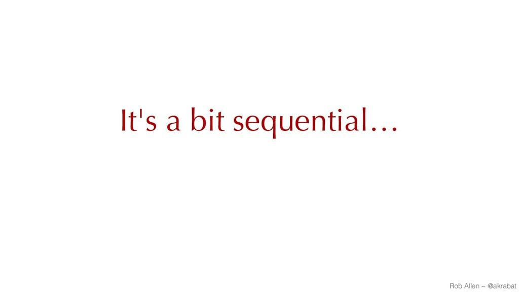 It's a bit sequential… Rob Allen ~ @akrabat