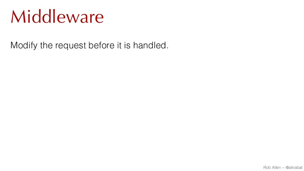 Middleware Modify the request before it is hand...