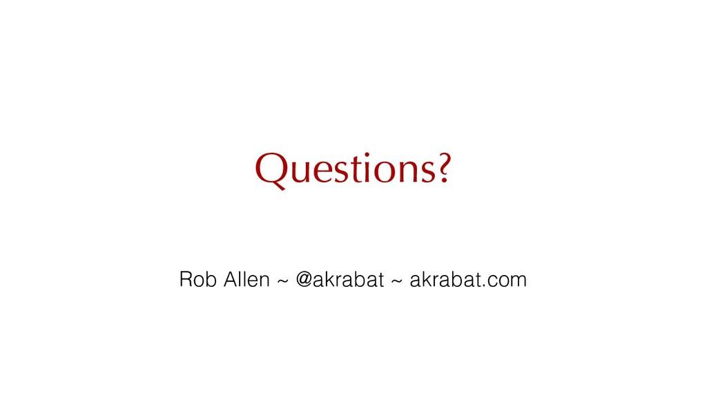 Questions? Rob Allen ~ @akrabat ~ akrabat.com