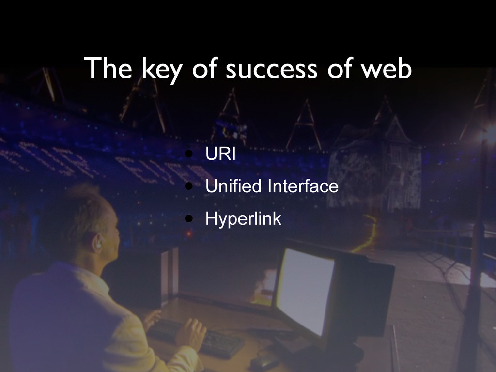 The key of success of web • URI • Unified Inter...