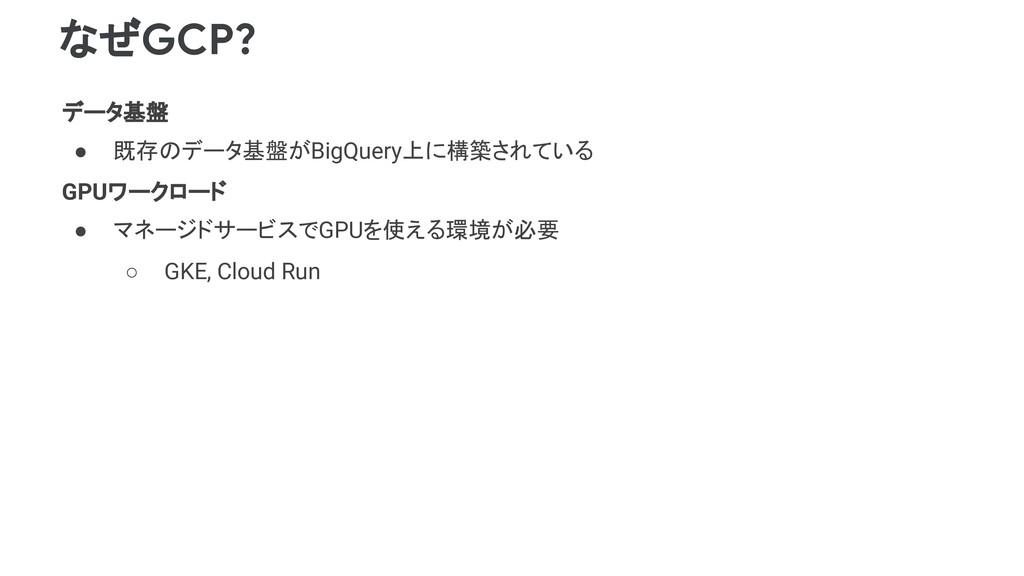 なぜGCP? データ基盤 ● 既存のデータ基盤がBigQuery上に構築されている GPUワー...