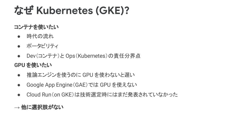 なぜ Kubernetes (GKE)? コンテナを使いたい ● 時代の流れ ● ポータビリテ...