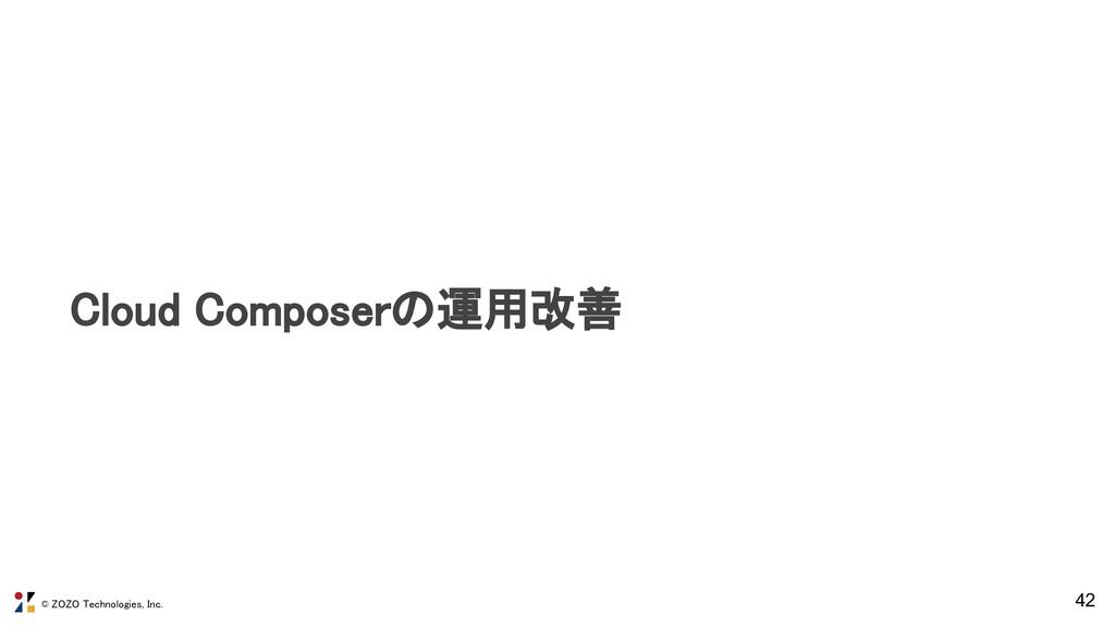 © ZOZO Technologies, Inc. 42 Cloud Composerの運用改...