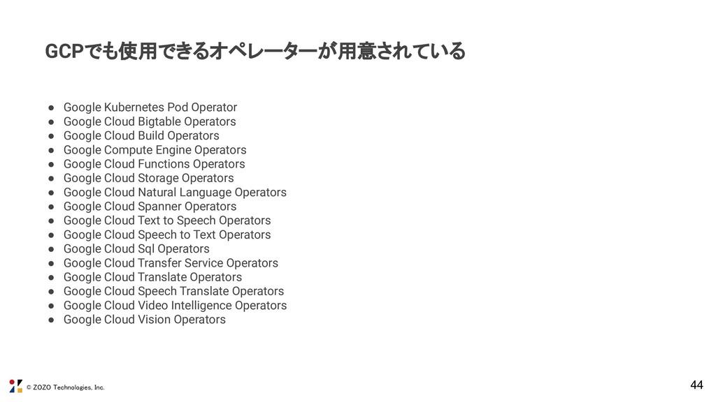 © ZOZO Technologies, Inc. 44 GCPでも使用できるオペレーターが用...