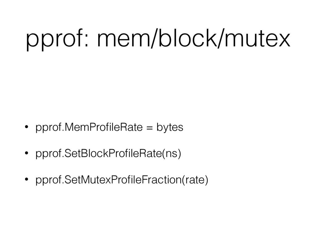 pprof: mem/block/mutex • pprof.MemProfileRate = ...