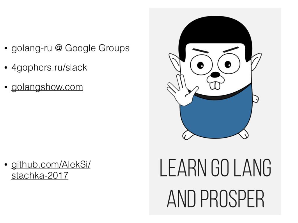 • golang-ru @ Google Groups • 4gophers.ru/slack...