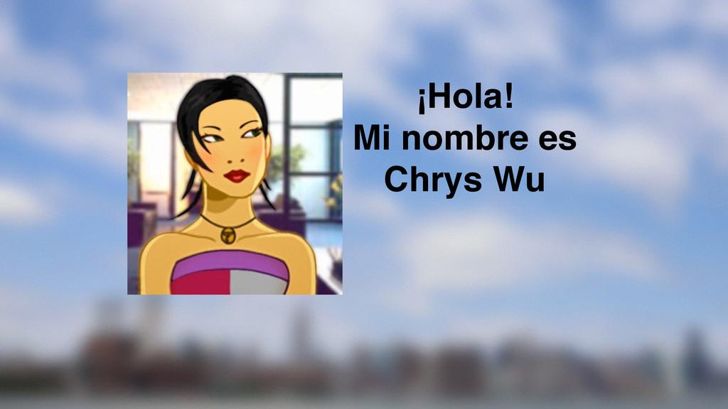 ¡Hola! Mi nombre es Chrys Wu