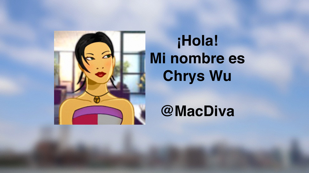 ¡Hola! Mi nombre es Chrys Wu @MacDiva