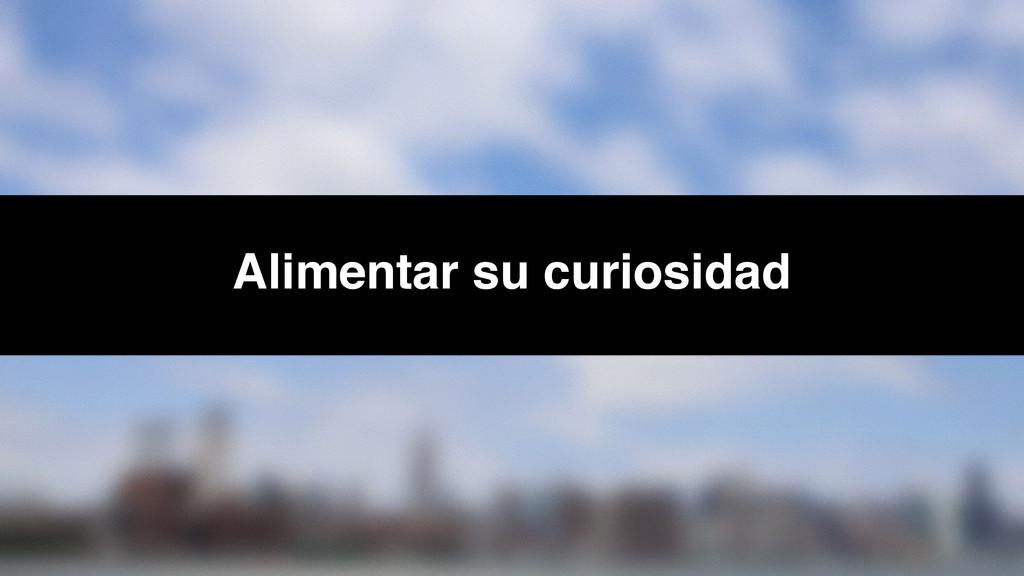 Alimentar su curiosidad