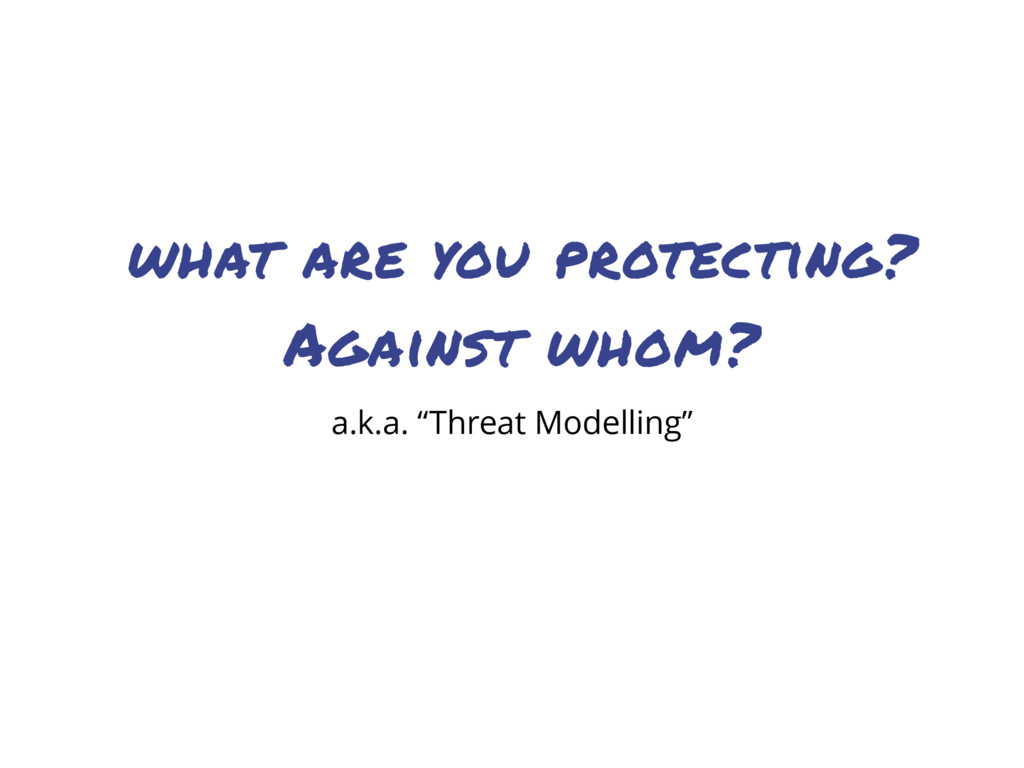 "what are you protecting? Against whom? a.k.a. ""..."