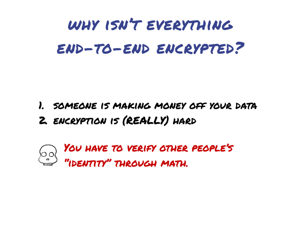 why isn't everything end-to-end encrypted? 1. s...
