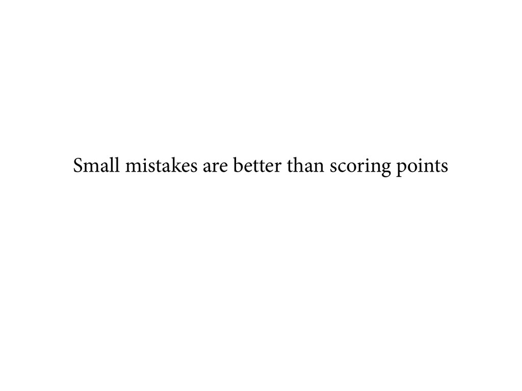 Small mistakes are better than scoring points