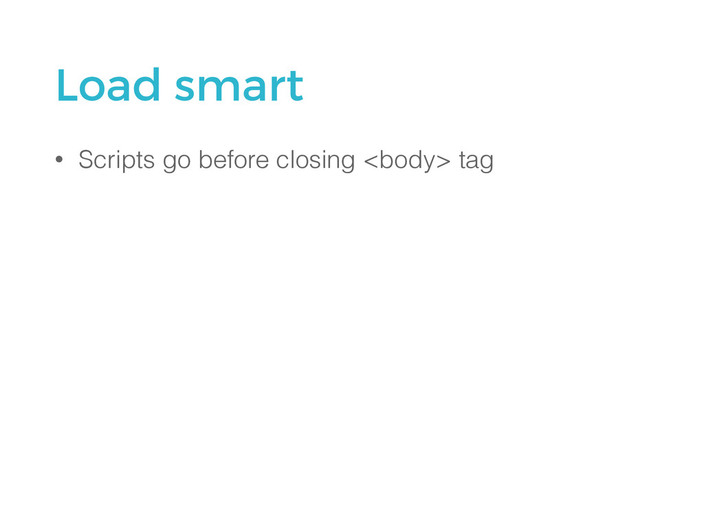 Load smart • Scripts go before closing <body> t...