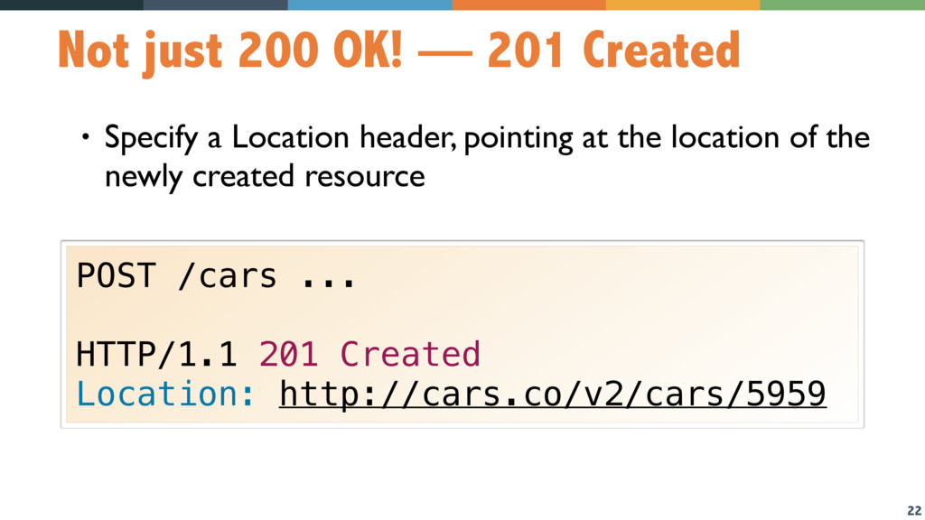 22 Not just 200 OK! — 201 Created • Specify a L...