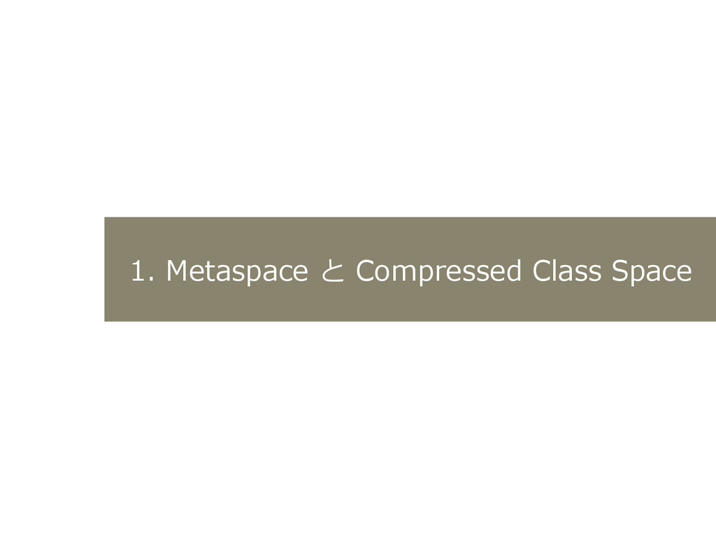 1.  Metaspace  と  Compressed  Class  Space