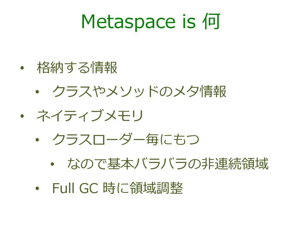 Metaspace is 何 • 格納する情報 • クラスやメソッドのメタ情報 • ...