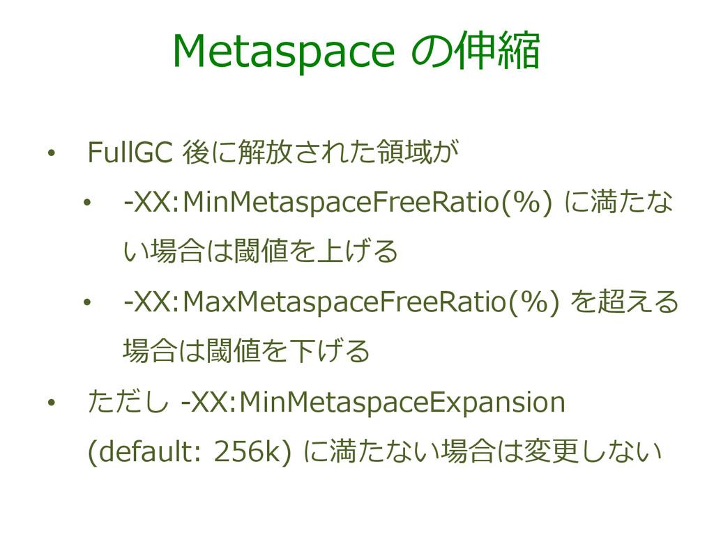 Metaspace の伸縮 • FullGC 後に解放された領領域が • -‐‑‒XX...