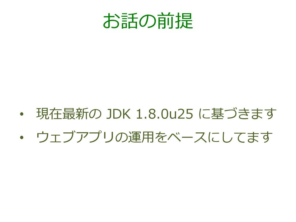 お話の前提 • 現在最新の JDK 1.8.0u25 に基づきます • ウェブアプリ...