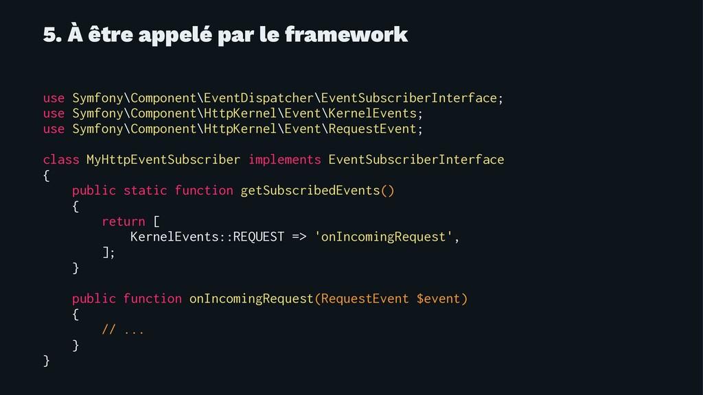 5. À être appelé par le framework use Symfony\C...
